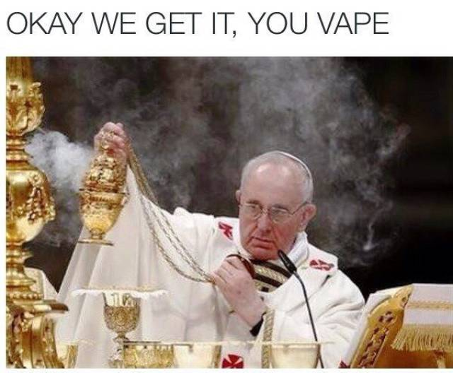 Okay, Okay, Everybody Gets It… You Vape…