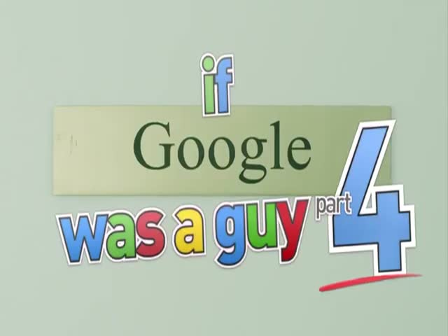 If Google Was a Guy... - Part 4