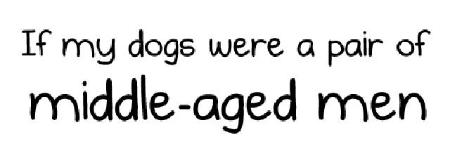 What If Your Dogs Were A Pair Of Middle-Aged Men